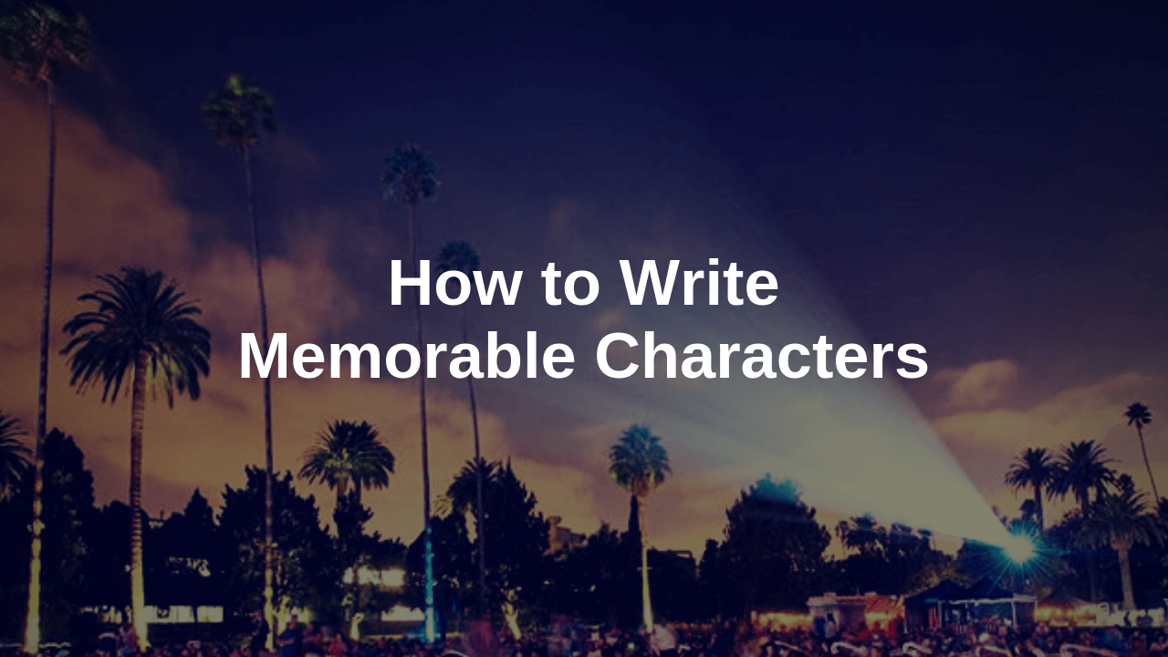 screenwriting blog writing memorable characters in your screenplay